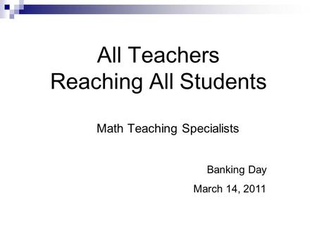 All Teachers Reaching All Students Math Teaching Specialists Banking Day March 14, 2011.