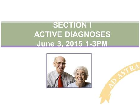 SECTION I ACTIVE DIAGNOSES June 3, 2015 1-3PM. Objectives Understand this section helps generate an updated, accurate picture of the resident's current.
