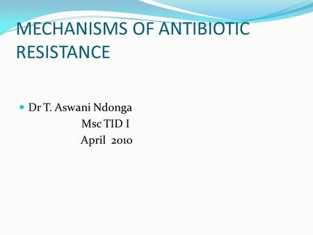 MECHANISMS OF ANTIBIOTIC RESISTANCE Dr T. Aswani Ndonga Msc TID I April 2010.