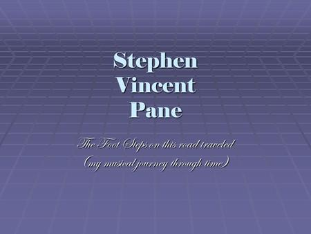 Stephen Vincent Pane The Foot Steps on this road traveled (my musical journey through time)