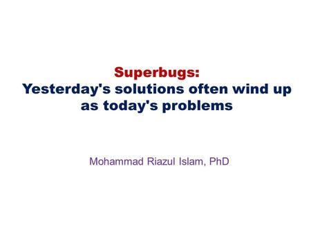Superbugs: Yesterday's solutions often wind up as today's problems Mohammad Riazul Islam, PhD.