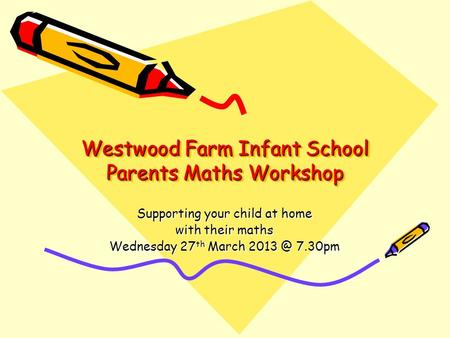 Westwood Farm Infant School Parents Maths Workshop Supporting your child at home with their maths Wednesday 27 th March 7.30pm.
