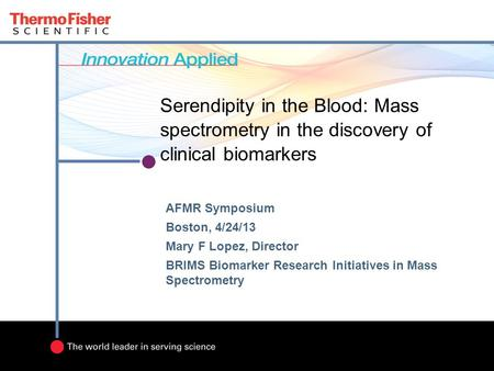 Serendipity in the Blood: Mass spectrometry in the discovery of clinical biomarkers AFMR Symposium Boston, 4/24/13 Mary F Lopez, Director BRIMS Biomarker.