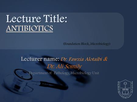 Lecturer name: Dr. Fawzia Alotaibi Lecturer name: Dr. Fawzia Alotaibi & Dr. Ali Somily Department of Pathology, Microbiology Unit Lecture Title: ANTIBIOTICS.
