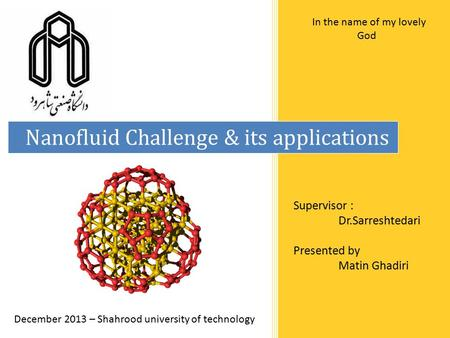 Nanofluid Challenge & its applications Supervisor : Dr.Sarreshtedari Presented by Matin Ghadiri December 2013 – Shahrood university of technology In the.