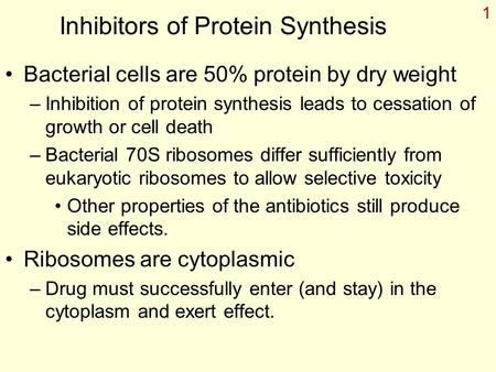 1 Inhibitors of Protein Synthesis Bacterial cells are 50% protein by dry weight –Inhibition of protein synthesis leads to cessation of growth or cell death.