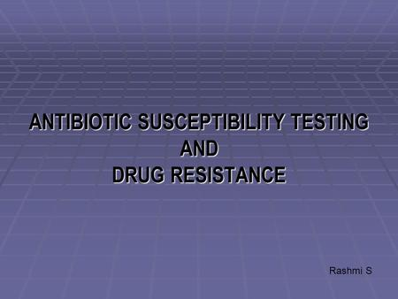 ANTIBIOTIC SUSCEPTIBILITY TESTING AND DRUG RESISTANCE Rashmi S.
