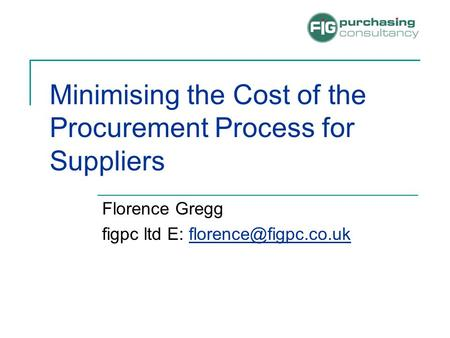 Minimising the Cost of the Procurement Process for Suppliers Florence Gregg figpc ltd E: