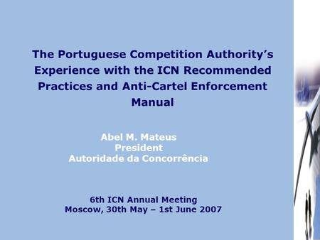 The Portuguese Competition Authority's Experience with the ICN Recommended Practices and Anti-Cartel Enforcement Manual Abel M. Mateus President Autoridade.