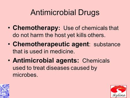 Antimicrobial Drugs Chemotherapy : Use of chemicals that do not harm the host yet kills others. Chemotherapeutic agent : substance that is used in medicine.