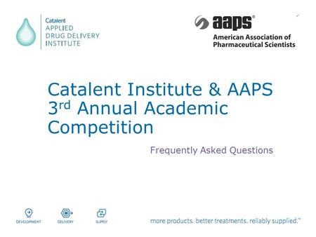 Catalent Institute & AAPS 3 rd Annual Academic Competition Frequently Asked Questions.