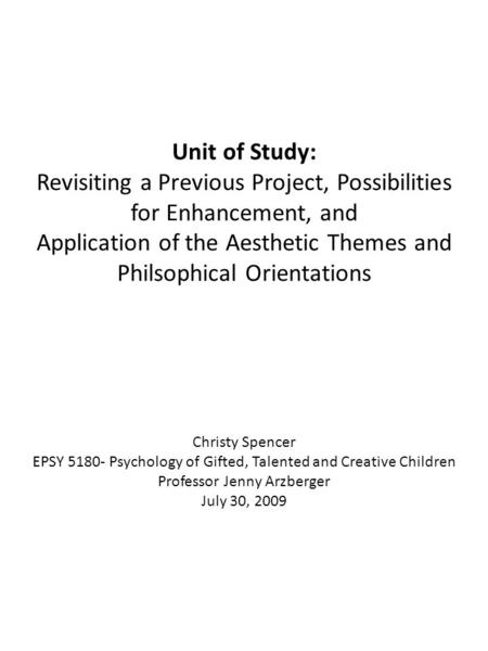 Unit of Study: Revisiting a Previous Project, Possibilities for Enhancement, and Application of the Aesthetic Themes and Philsophical Orientations Christy.
