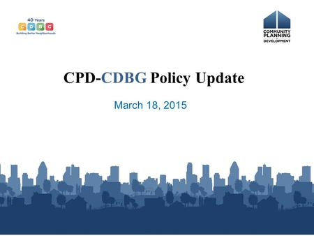 March 18, 2015 CPD-CDBG Policy Update. CDBG Funding in FY15 CDBG Funds $3.066 billion - $66m for Indian CDBG = $3.0 billion for formula vs. $3.03 billion.