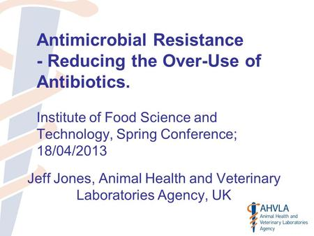 Antimicrobial Resistance - Reducing the Over-Use of Antibiotics. Institute of Food Science and Technology, Spring Conference; 18/04/2013 Jeff Jones, Animal.
