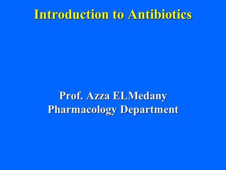 Introduction to Antibiotics Prof. Azza ELMedany Pharmacology Department.