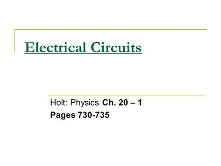 Electrical Circuits Holt: Physics Ch. 20 – 1 Pages 730-735.