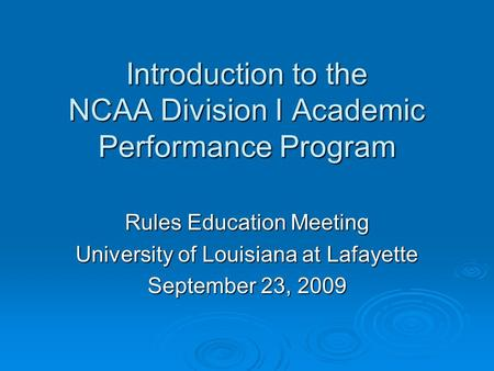 Introduction to the NCAA Division I Academic Performance Program Rules Education Meeting University of Louisiana at Lafayette September 23, 2009.