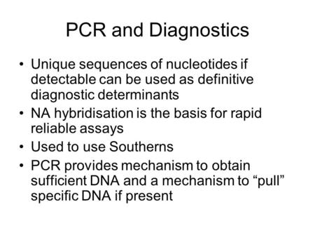 PCR and Diagnostics Unique sequences of nucleotides if detectable can be used as definitive diagnostic determinants NA hybridisation is the basis for rapid.