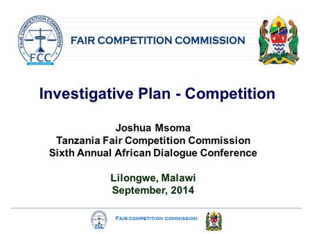 Fair competition commission Investigative Plan - Competition Joshua Msoma Tanzania Fair Competition Commission Sixth Annual African Dialogue Conference.