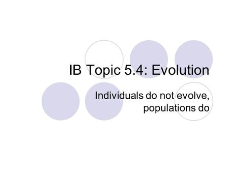 IB Topic 5.4: Evolution Individuals do not evolve, populations do.