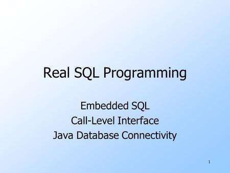 1 Real SQL Programming Embedded SQL Call-Level Interface Java Database Connectivity.