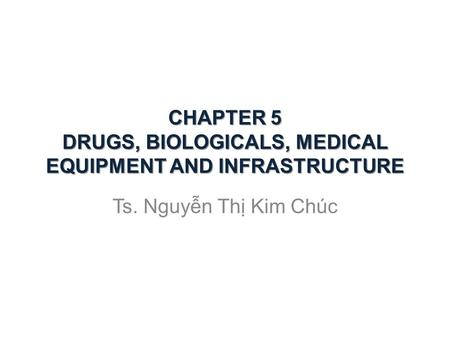 CHAPTER 5 DRUGS, BIOLOGICALS, MEDICAL EQUIPMENT AND INFRASTRUCTURE Ts. Nguyễn Thị Kim Chúc.