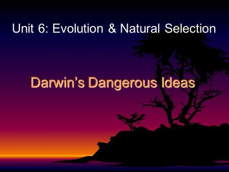 Darwin's Dangerous Ideas Unit 6: Evolution & Natural Selection.