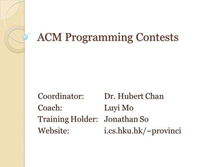 ACM Programming Contests Coordinator: Dr. Hubert Chan Coach: Luyi Mo Training Holder: Jonathan So Website: i.cs.hku.hk/~provinci.