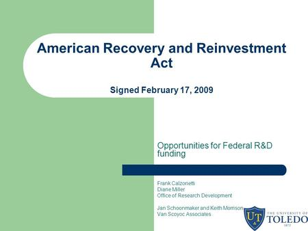 American Recovery and Reinvestment Act Signed February 17, 2009 Opportunities for Federal R&D funding Frank Calzonetti Diane Miller Office of Research.