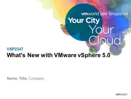 VSP2347 What's New with VMware vSphere 5.0 Name, Title, Company.