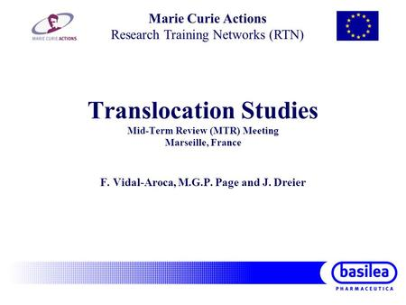 Translocation Studies Mid-Term Review (MTR) Meeting Marseille, France F. Vidal-Aroca, M.G.P. Page and J. Dreier Marie Curie Actions Research Training Networks.