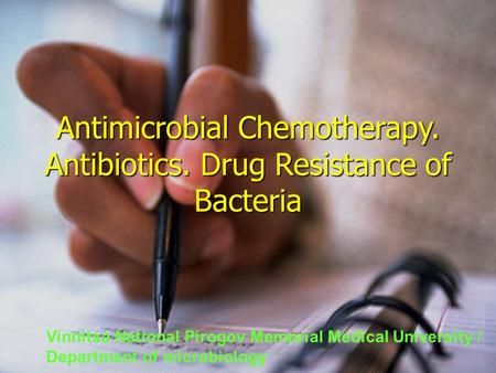 Antimicrobial Chemotherapy. Antibiotics. Drug Resistance of Bacteria Vinnitsa National Pirogov Memorial Medical University / Department of microbiology.