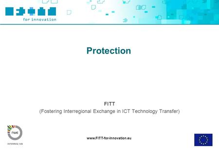 Www.FITT-for-Innovation.eu Protection FITT (Fostering Interregional Exchange in ICT Technology Transfer)