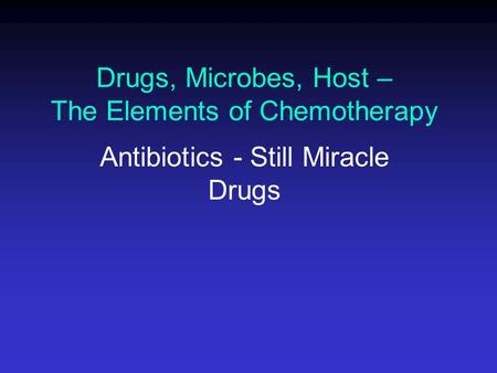 Drugs, Microbes, Host – The Elements of Chemotherapy Antibiotics - Still Miracle Drugs.