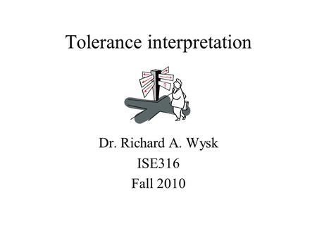 Tolerance interpretation Dr. Richard A. Wysk ISE316 Fall 2010.