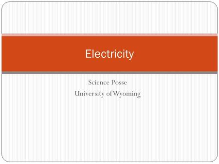 Science Posse University of Wyoming Electricity. What is ELECTRICITY? The physical properties associated with the movement of electric charge.