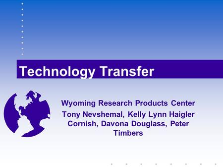Technology Transfer Wyoming Research Products Center Tony Nevshemal, Kelly Lynn Haigler Cornish, Davona Douglass, Peter Timbers.