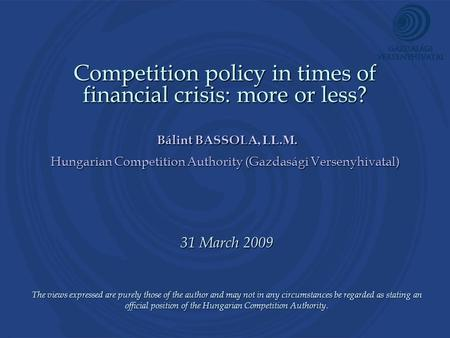 Competition policy in times of financial crisis: more or less? Bálint BASSOLA, LL.M. Hungarian Competition Authority (Gazdasági Versenyhivatal) 31 March.