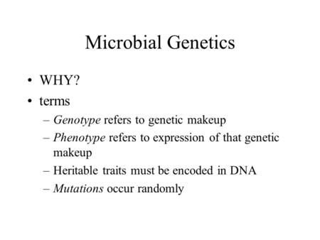 Microbial Genetics WHY? terms –Genotype refers to genetic makeup –Phenotype refers to expression of that genetic makeup –Heritable traits must be encoded.