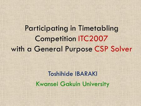 Participating in Timetabling Competition ITC2007 with a General Purpose CSP Solver Toshihide IBARAKI Kwansei Gakuin University.