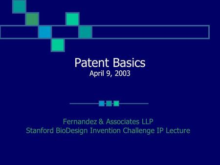 Patent Basics April 9, 2003 Fernandez & Associates LLP Stanford BioDesign Invention Challenge IP Lecture.