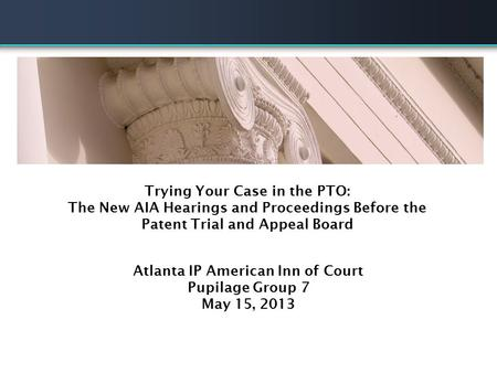 ITC Practice Panel Discussion Trying Your Case in the PTO: The New AIA Hearings and Proceedings Before the Patent Trial and Appeal Board Atlanta IP American.