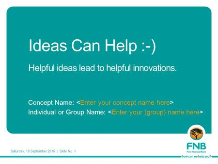 Saturday, 19 September 2015 | Slide No. 1 Ideas Can Help :-) Helpful ideas lead to helpful innovations. Concept Name: Individual or Group Name: