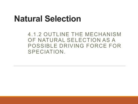Natural Selection 4.1.2 Outline the mechanism of natural selection as a possible driving force for speciation.