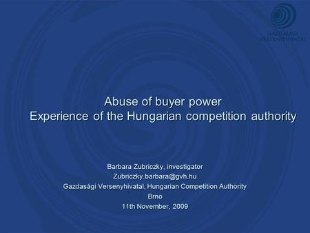 Abuse of buyer power Experience of the Hungarian competition authority Barbara Zubriczky, investigator Gazdasági Versenyhivatal,
