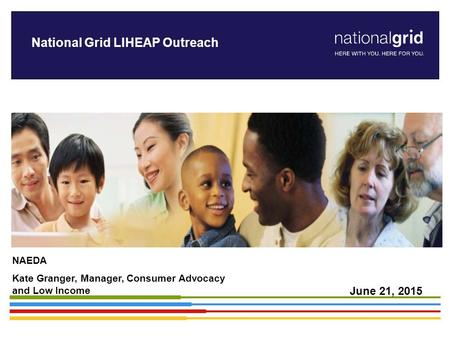 National Grid LIHEAP Outreach NAEDA Kate Granger, Manager, Consumer Advocacy and Low Income June 21, 2015.
