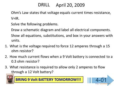 IOT POLY ENGINEERING 4-01 DRILL April 20, 2009 Ohm's Law states that voltage equals current times resistance, V=IR. Solve the following problems. Draw.