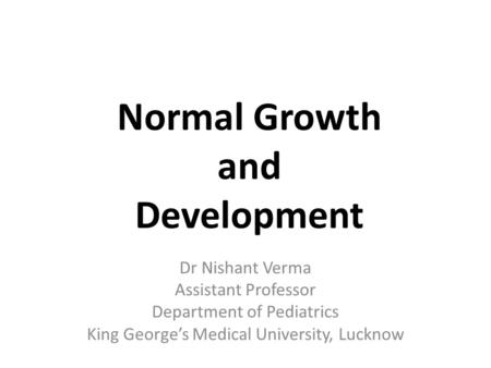 Dr Nishant Verma Assistant Professor Department of Pediatrics King George's Medical University, Lucknow Normal Growth and Development.