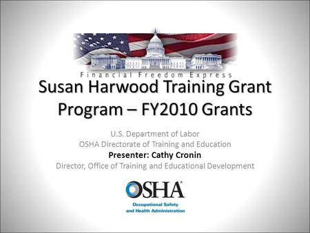 Susan Harwood Training Grant Program – FY2010 Grants U.S. Department of Labor OSHA Directorate of Training and Education Presenter: Cathy Cronin Director,