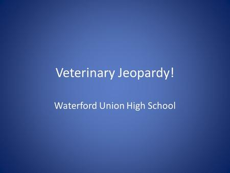 Veterinary Jeopardy! Waterford Union High School.